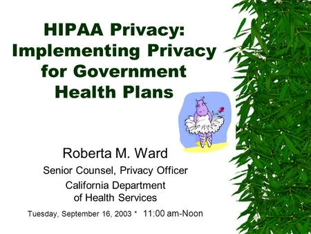 HIPAA Privacy: Implementing Privacy for Government Health Plans Roberta M. Ward Senior Counsel, Privacy Officer California Department of Health Services.