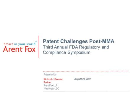 Patent Challenges Post-MMA Third Annual FDA Regulatory and Compliance Symposium Presented by Richard J. Berman, Partner Arent Fox LLP Washington, DC August.