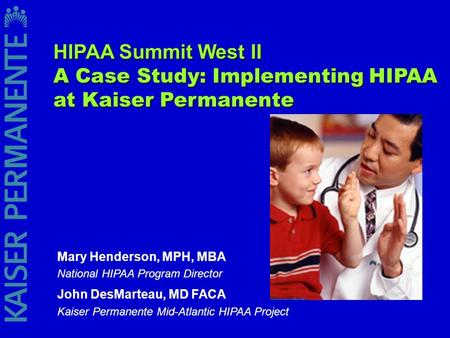 Mary Henderson, MPH, MBA National HIPAA Program Director John DesMarteau, MD FACA Kaiser Permanente Mid-Atlantic HIPAA Project HIPAA Summit West II A Case.