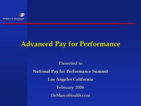 Advanced Pay for Performance Presented to National Pay for Performance Summit Los Angeles California February 2006 DeMarcoHealth.com.