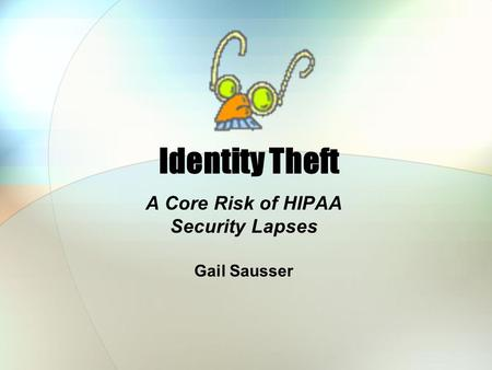 Identity Theft A Core Risk of HIPAA Security Lapses Gail Sausser.