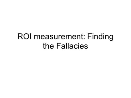 ROI measurement: Finding the Fallacies. ROI How ROI is calculated Some examples of what ROIs are How to know when it is calculated wrong, as it usually.