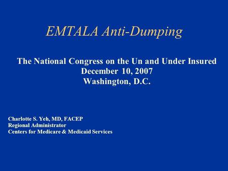 EMTALA Anti-Dumping The National Congress on the Un and Under Insured December 10, 2007 Washington, D.C. Charlotte S. Yeh, MD, FACEP Regional Administrator.