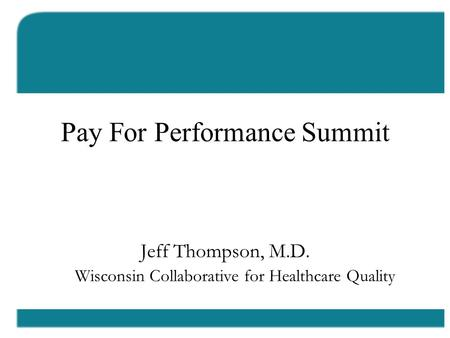Los Angeles Pay For Performance Summit Jeff Thompson, M.D. Wisconsin Collaborative for Healthcare Quality.