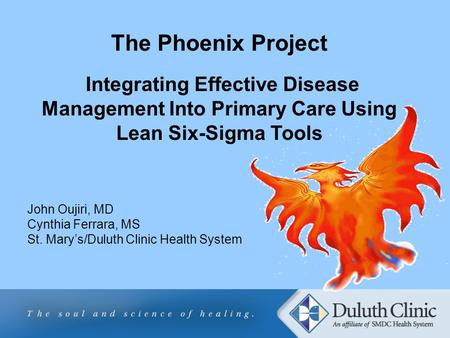 The Phoenix Project Integrating Effective Disease Management Into Primary Care Using Lean Six-Sigma Tools John Oujiri, MD Cynthia Ferrara, MS St. Marys/Duluth.