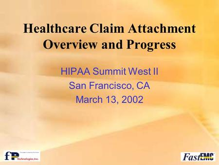Healthcare Claim Attachment Overview and Progress HIPAA Summit West II San Francisco, CA March 13, 2002.