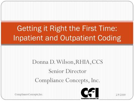 Donna D. Wilson,RHIA,CCS Senior Director Compliance Concepts, Inc. Getting it Right the First Time: Inpatient and Outpatient Coding 2/5/2009 Compliance.