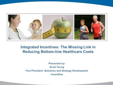 1 Integrated Incentives: The Missing Link in Reducing Bottom-line Healthcare Costs Presented by: Scott Young Vice President, Solutions and Strategy Development.