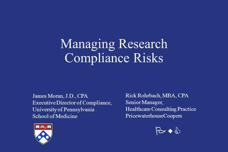 Managing Research Compliance Risks James Moran, J.D., CPA Executive Director of Compliance, University of Pennsylvania School of Medicine Rick Rohrbach,