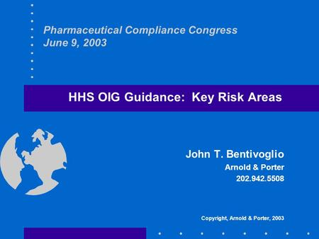 Pharmaceutical Compliance Congress June 9, 2003 HHS OIG Guidance: Key Risk Areas John T. Bentivoglio Arnold & Porter 202.942.5508 Copyright, Arnold & Porter,