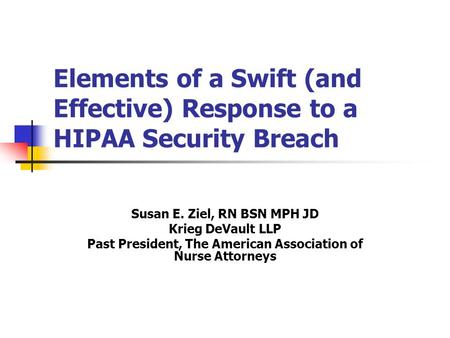 Elements of a Swift (and Effective) Response to a HIPAA Security Breach Susan E. Ziel, RN BSN MPH JD Krieg DeVault LLP Past President, The American Association.