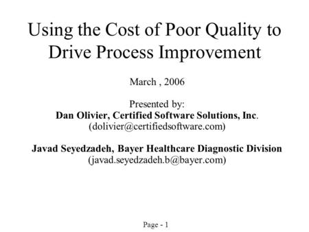 Page - 1 Using the Cost of Poor Quality to Drive Process Improvement March, 2006 Presented by: Dan Olivier, Certified Software Solutions, Inc.