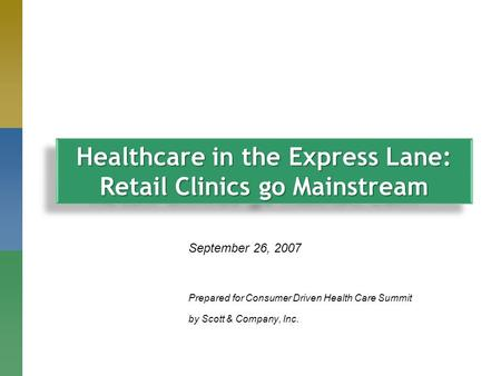 September 26, 2007 Prepared for Consumer Driven Health Care Summit by Scott & Company, Inc. Healthcare in the Express Lane: Retail Clinics go Mainstream.