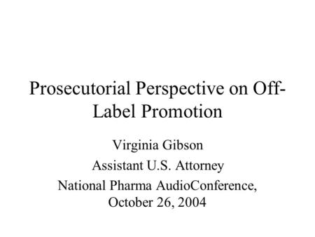 Prosecutorial Perspective on Off- Label Promotion Virginia Gibson Assistant U.S. Attorney National Pharma AudioConference, October 26, 2004.