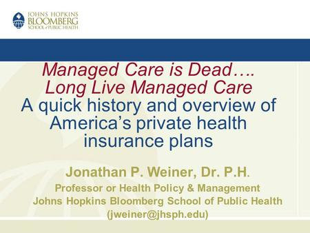 Managed Care is Dead…. Long Live Managed Care A quick history and overview of Americas private health insurance plans Jonathan P. Weiner, Dr. P.H. Professor.