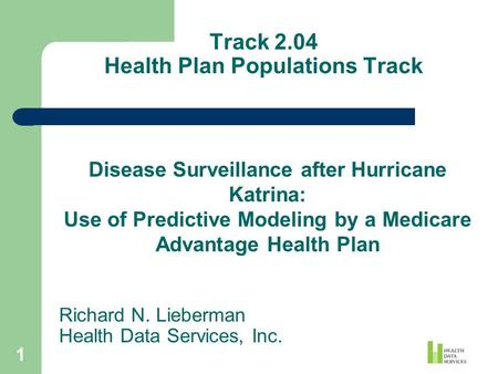1 Track 2.04 Health Plan Populations Track Richard N. Lieberman Health Data Services, Inc. Disease Surveillance after Hurricane Katrina: Use of Predictive.