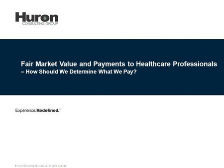 Fair Market Value and Payments to Healthcare Professionals – How Should We Determine What We Pay? © Huron Consulting Services LLC. All rights reserved.