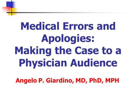 Medical Errors and Apologies: Making the Case to a Physician Audience Angelo P. Giardino, MD, PhD, MPH.