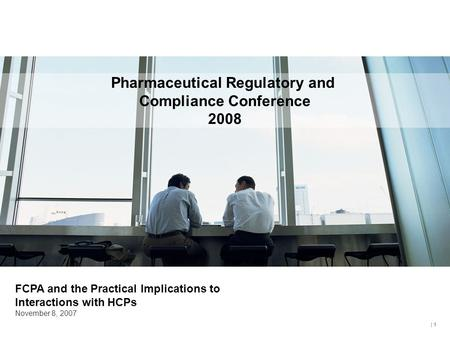 | 1 Pharmaceutical Regulatory and Compliance Conference 2008 FCPA and the Practical Implications to Interactions with HCPs November 8, 2007.