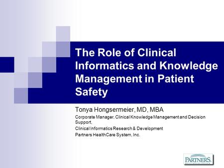 The Role of Clinical Informatics and Knowledge Management in Patient Safety Tonya Hongsermeier, MD, MBA Corporate Manager, Clinical Knowledge Management.