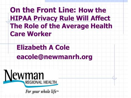 On the Front Line: How the HIPAA Privacy Rule Will Affect The Role of the Average Health Care Worker Elizabeth A Cole