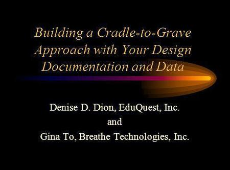 Building a Cradle-to-Grave Approach with Your Design Documentation and Data Denise D. Dion, EduQuest, Inc. and Gina To, Breathe Technologies, Inc.