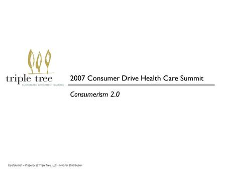 Confidential – Property of TripleTree, LLC - Not For Distribution Consumerism 2.0 2007 Consumer Drive Health Care Summit.