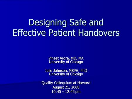 Designing Safe and Effective Patient Handovers Vineet Arora, MD, MA University of Chicago Julie Johnson, MSPH, PhD University of Chicago Quality Colloquium.