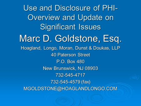 Use and Disclosure of PHI- Overview and Update on Significant Issues Marc D. Goldstone, Esq. Hoagland, Longo, Moran, Dunst & Doukas, LLP 40 Paterson Street.
