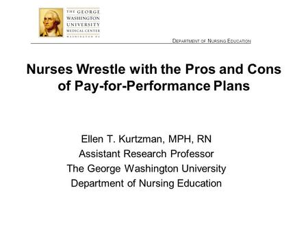 ________________ D EPARTMENT OF N URSING E DUCATION Nurses Wrestle with the Pros and Cons of Pay-for-Performance Plans Ellen T. Kurtzman, MPH, RN Assistant.