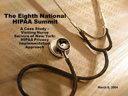 1 March 8, 2004 The Eighth National HIPAA Summit A Case Study – Visiting Nurse Service of New York: HIPAA Privacy Implementation Approach March 8, 2004.