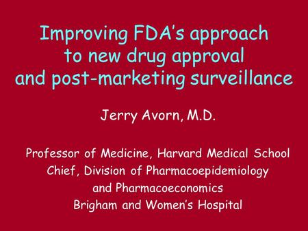 Improving FDAs approach to new drug approval and post-marketing surveillance Jerry Avorn, M.D. Professor of Medicine, Harvard Medical School Chief, Division.
