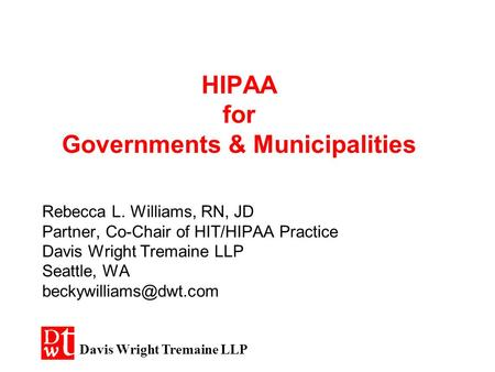 HIPAA for Governments & Municipalities Rebecca L. Williams, RN, JD Partner, Co-Chair of HIT/HIPAA Practice Davis Wright Tremaine LLP Seattle, WA