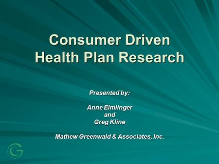 Consumer Driven Health Plan Research Presented by: Anne Elmlinger and Greg Kline Mathew Greenwald & Associates, Inc.