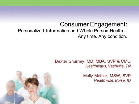 ® 2007 Consumer Engagement: Personalized Information and Whole Person Health – Any time. Any condition. Dexter Shurney, MD, MBA, SVP & CMO Healthways,