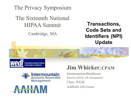 Transactions, Code Sets and Identifiers (NPI) Update Jim Whicker, CPAM Intermountain Healthcare Director of EDI, A/R Management Chair, WEDI AAHAM EDI Liaison.
