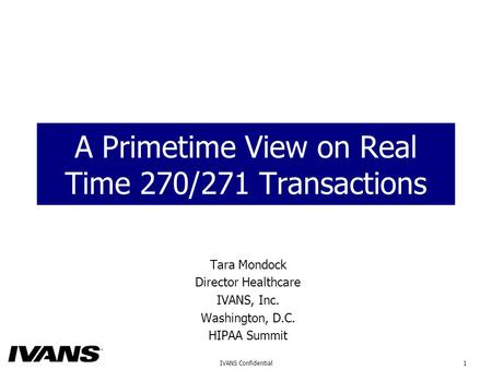 1IVANS Confidential A Primetime View on Real Time 270/271 Transactions Tara Mondock Director Healthcare IVANS, Inc. Washington, D.C. HIPAA Summit.