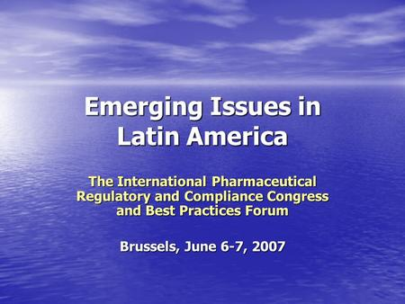Emerging Issues in Latin America The International Pharmaceutical Regulatory and Compliance Congress and Best Practices Forum Brussels, June 6-7, 2007.