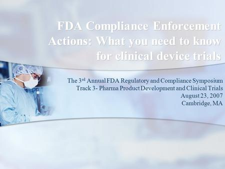 FDA Compliance Enforcement Actions: What you need to know for clinical device trials The 3 rd Annual FDA Regulatory and Compliance Symposium Track 3- Pharma.