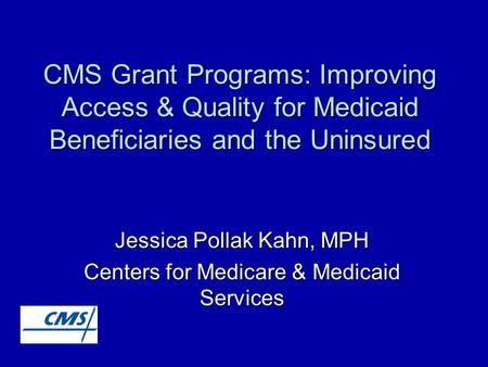 CMS Grant Programs: Improving Access & Quality for Medicaid Beneficiaries and the Uninsured Jessica Pollak Kahn, MPH Centers for Medicare & Medicaid Services.