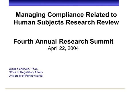 Managing Compliance Related to Human Subjects Research Review Joseph Sherwin, Ph.D. Office of Regulatory Affairs University of Pennsylvania Fourth Annual.