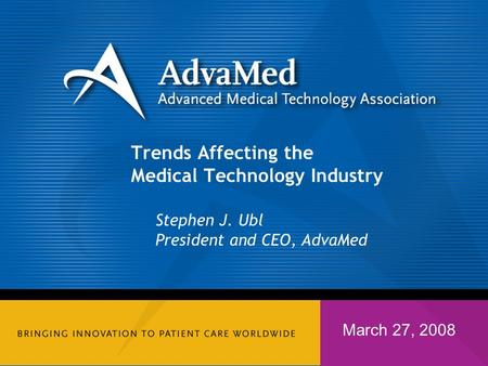 Trends Affecting the Medical Technology Industry Stephen J. Ubl President and CEO, AdvaMed March 27, 2008.