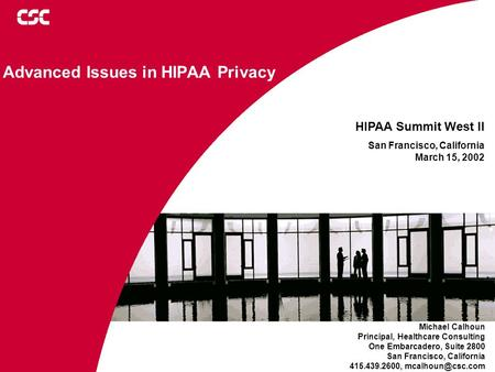 ©2001 Computer Sciences Corporation Advanced Issues in HIPAA Privacy Michael Calhoun Principal, Healthcare Consulting One Embarcadero, Suite 2800 San Francisco,
