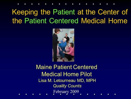 Maine Patient Centered Medical Home Pilot February 2009 Lisa M. Letourneau MD, MPH Quality Counts Keeping the Patient at the Center of the Patient Centered.