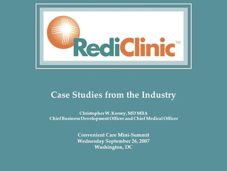 Case Studies from the Industry Christopher W. Kersey, MD MBA Chief Business Development Officer and Chief Medical Officer Convenient Care Mini-Summit Wednesday.
