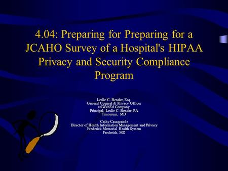 4.04: Preparing for Preparing for a JCAHO Survey of a Hospital's HIPAA Privacy and Security Compliance Program Leslie C. Bender, Esq. General Counsel &