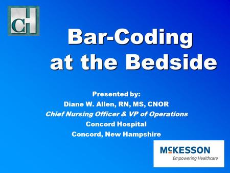 Bar-Coding at the Bedside Presented by: Diane W. Allen, RN, MS, CNOR Chief Nursing Officer & VP of Operations Concord Hospital Concord, New Hampshire.