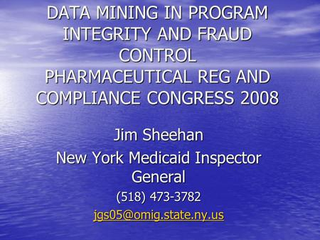 DATA MINING IN PROGRAM INTEGRITY AND FRAUD CONTROL PHARMACEUTICAL REG AND COMPLIANCE CONGRESS 2008 Jim Sheehan New York Medicaid Inspector General (518)