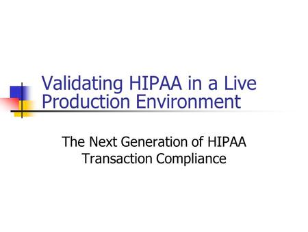 Validating HIPAA in a Live Production Environment The Next Generation of HIPAA Transaction Compliance.