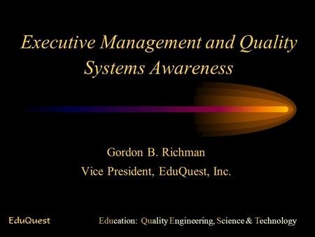 Executive Management and Quality Systems Awareness Gordon B. Richman Vice President, EduQuest, Inc. EduQuest Education: Quality Engineering, Science &
